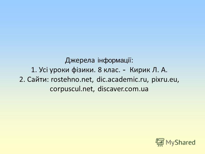 Джерела інформації : 1. Усі уроки фізики. 8 клас. - Кирик Л. А. 2. Сайти: rostehno.net, dic.academic.ru, pixru.eu, corpuscul.net, discaver.com.ua