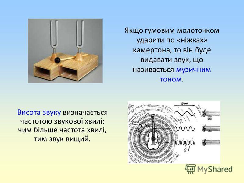 Якщо гумовим молоточком ударити по «ніжках» камертона, то він буде видавати звук, що називається музичним тоном. Висота звуку визначається частотою звукової хвилі: чим більше частота хвилі, тим звук вищий.