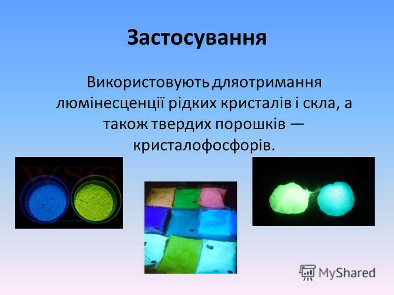 Застосування Використовують дляотримання люмінесценції рідких кристалів і скла, а також твердих порошків кристалофосфорів.