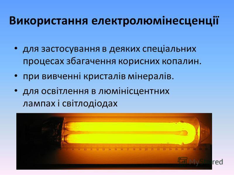 Використання електролюмінесценції для застосування в деяких спеціальних процесах збагачення корисних копалин. при вивченні кристалів мінералів. для освітлення в люмінісцентних лампах і світлодіодах