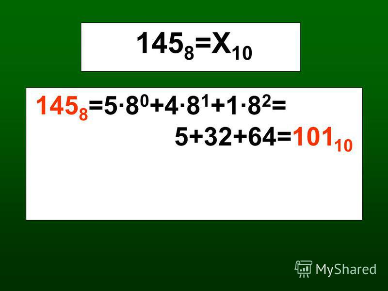 145 8 =Х 10 145 8 =5·8 0 +4·8 1 +1·8 2 = 5+32+64=101 10