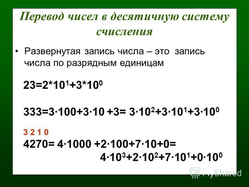 Перевод чисел в десятичную систему счисления Развернутая запись числа – это запись числа по разрядным единицам 23=2*10 1 +3*10 0 333=3·100+3·10 +3= 3·10 2 +3·10 1 +3·10 0 3 2 1 0 4270= 4·1000 +2·100+7·10+0= 4·10 3 +2·10 2 +7·10 1 +0·10 0