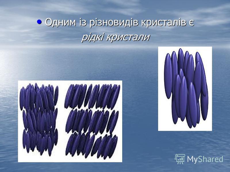 Одним із різновидів кристалів є Одним із різновидів кристалів є рідкі кристали