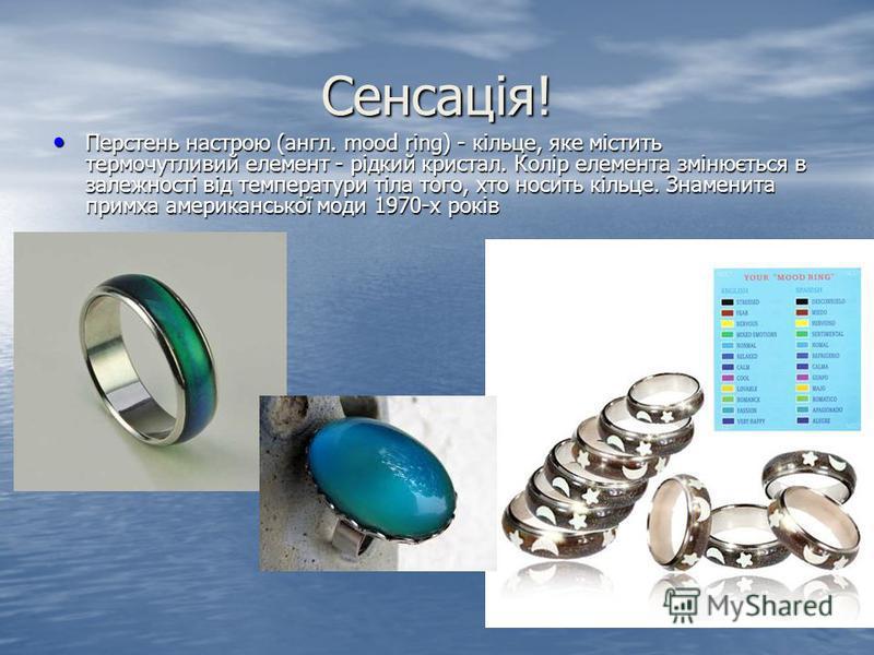 Сенсація! Перстень настрою (англ. mood ring) - кільце, яке містить термочутливий елемент - рідкий кристал. Колір елемента змінюється в залежності від температури тіла того, хто носить кільце. Знаменита примха американської моди 1970-х років Перстень