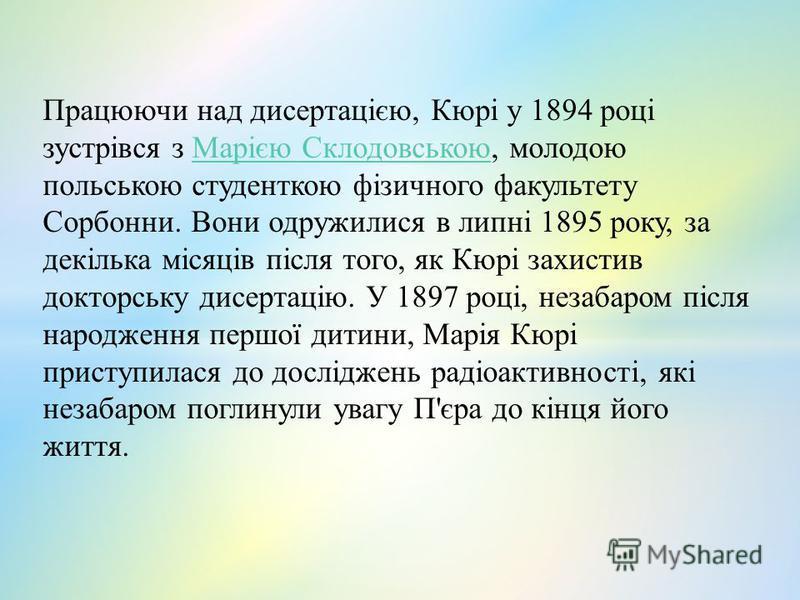 Працюючи над дисертацією, Кюрі у 1894 році зустрівся з Марією Склодовською, молодою польською студенткою фізичного факультету Сорбонни. Вони одружилися в липні 1895 року, за декілька місяців після того, як Кюрі захистив докторську дисертацію. У 1897