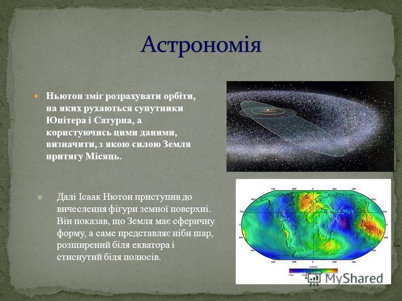 Ньютон зміг розрахувати орбіти, на яких рухаються супутники Юпітера і Сатурна, а користуючись цими даними, визначити, з якою силою Земля притягу Місяць. 16 Далі Ісаак Нютон приступив до вичеслення фігури земної поверхні. Він показав, що Земля має сфе