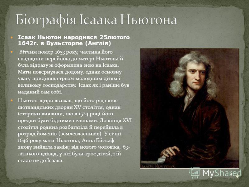 4 Ісаак Ньютон народився 25лютого 1642г. в Вульсторпе (Англія) Вітчим помер 1653 року, частина його спадщини перейшла до матері Ньютона й була відразу ж оформлена нею на Ісаака. Мати повернулася додому, однак основну увагу приділяла трьом молодшим ді