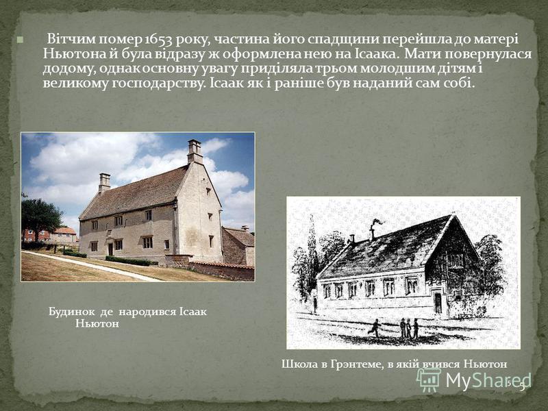 5 Школа в Грэнтеме, в якій вчився Ньютон 5 Будинок де народився Ісаак Ньютон Вітчим помер 1653 року, частина його спадщини перейшла до матері Ньютона й була відразу ж оформлена нею на Ісаака. Мати повернулася додому, однак основну увагу приділяла трь