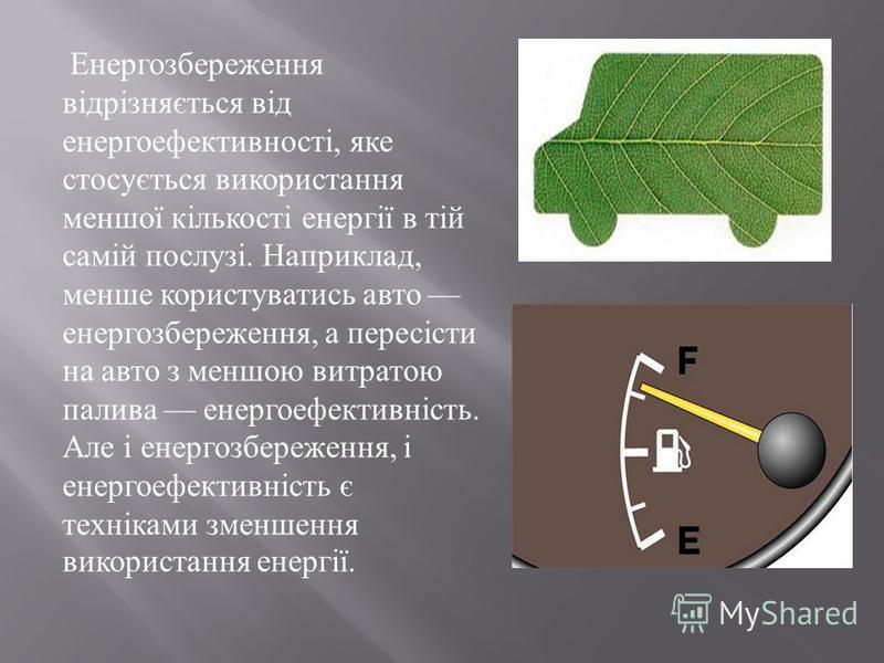 Енергозбереження відрізняється від енергоефективності, яке стосується використання меншої кількості енергії в тій самій послузі. Наприклад, менше користуватись авто енергозбереження, а пересісти на авто з меншою витратою палива енергоефективність. Ал