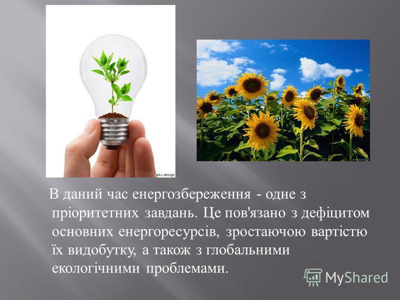 В даний час енергозбереження - одне з пріоритетних завдань. Це пов ' язано з дефіцитом основних енергоресурсів, зростаючою вартістю їх видобутку, а також з глобальними екологічними проблемами.