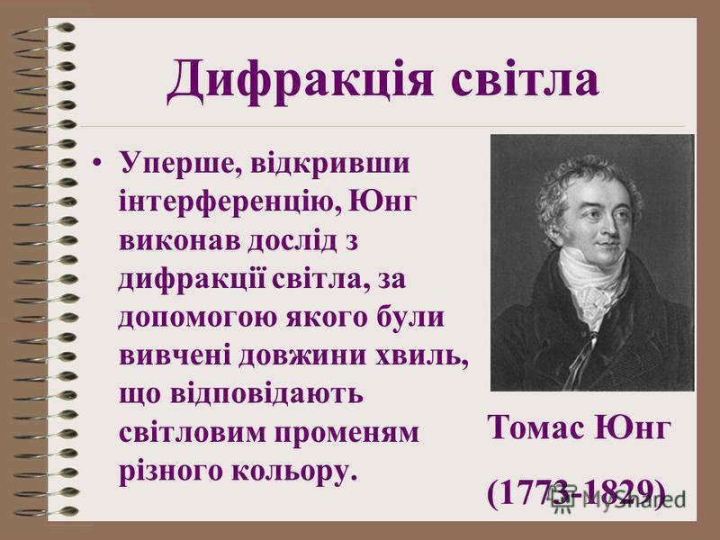 Уперше, відкривши інтерференцію, Юнг виконав дослід з дифракції світла, за допомогою якого були вивчені довжини хвиль, що відповідають світловим променям різного кольору. Дифракція світла Томас Юнг (1773-1829)