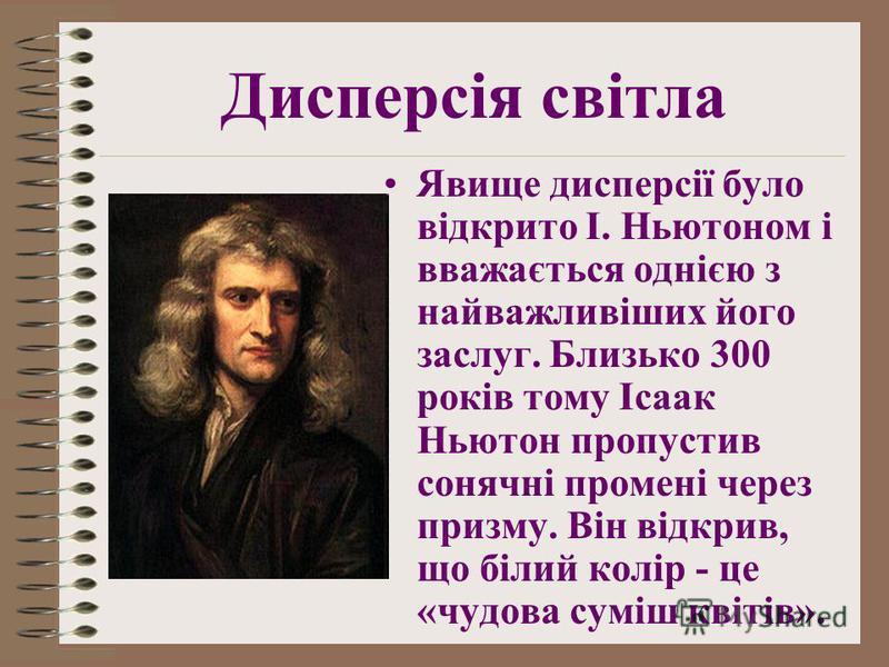 Явище дисперсії було відкрито І. Ньютоном і вважається однією з найважливіших його заслуг. Близько 300 років тому Ісаак Ньютон пропустив сонячні промені через призму. Він відкрив, що білий колір - це «чудова суміш квітів». Дисперсія світла