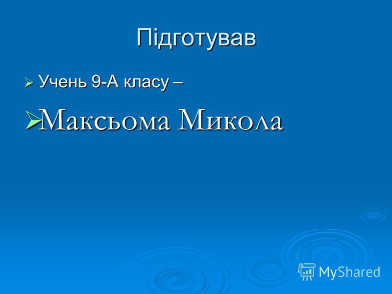 Підготував Учень 9-А класу – Учень 9-А класу – Максьома Микола Максьома Микола