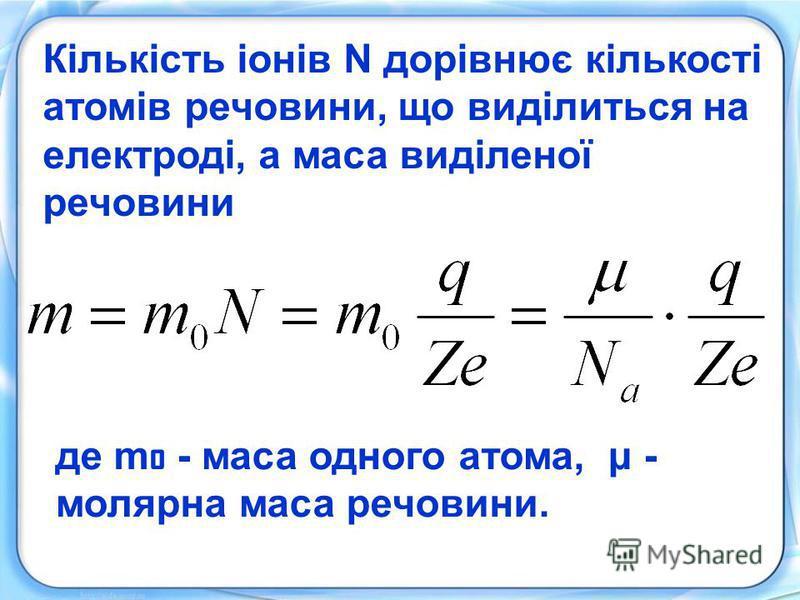 Кількість іонів N дорівнює кількості атомів речовини, що виділиться на електроді, а маса виділеної речовини де m o - маса одного атома, μ - молярна маса речовини.
