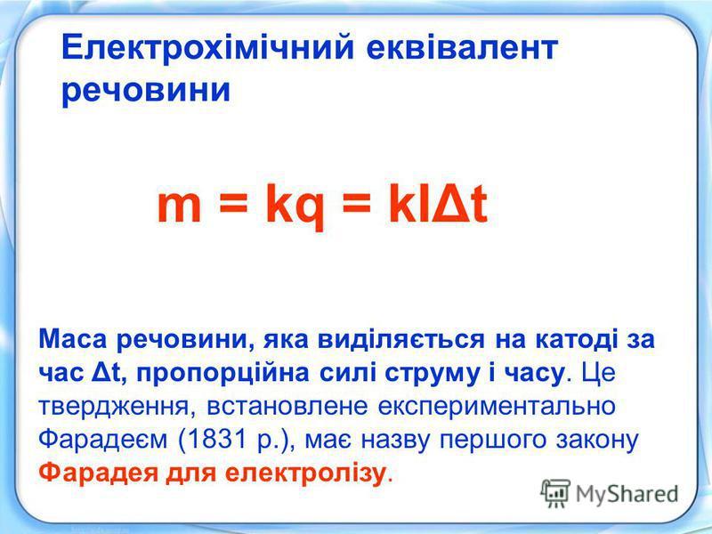 Електрохімічний еквівалент речовини m = kq = kIΔt Маса речовини, яка виділяється на катоді за час Δt, пропорційна силі струму і часу. Це твердження, встановлене експериментально Фарадеєм (1831 р.), має назву першого закону Фарадея для електролізу.