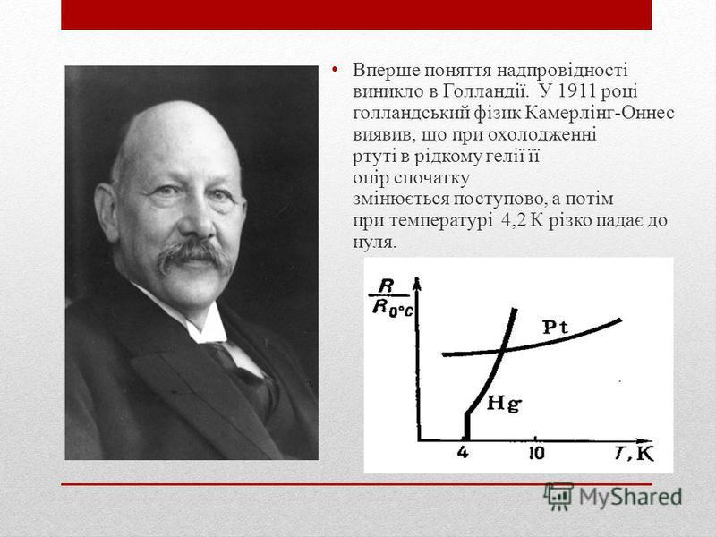 Вперше поняття надпровідності виникло в Голландії. У 1911 році голландський фізик Камерлінг-Оннес виявив, що при охолодженні ртуті в рідкому гелії її опір спочатку змінюється поступово, а потім при температурі 4,2 К різко падає до нуля.
