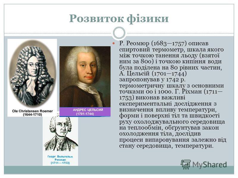 Розвиток фізики Р. Реомюр (16831757) описав спиртовий термометр, шкала якого між точкою танення льоду (взятої ним за 80о) і точкою кипіння води була поділена на 80 рівних частин, А. Цельсій (17011744) запропонував у 1742 р. термометричну шкалу з осно