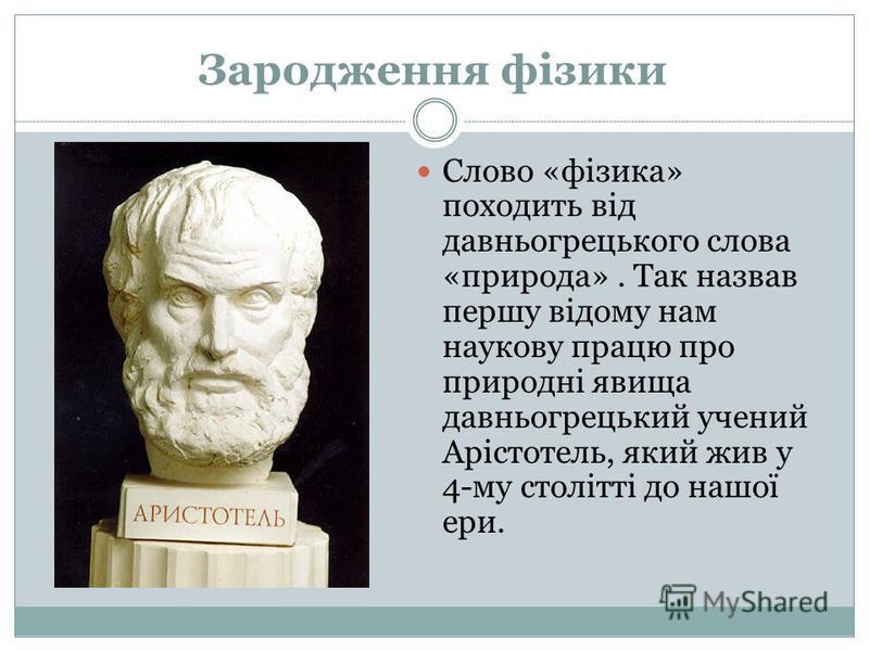 Зародження фізики Слово «фізика» походить від давньогрецького слова «природа». Так назвав першу відому нам наукову працю про природні явища давньогрецький учений Арістотель, який жив у 4-му столітті до нашої ери.