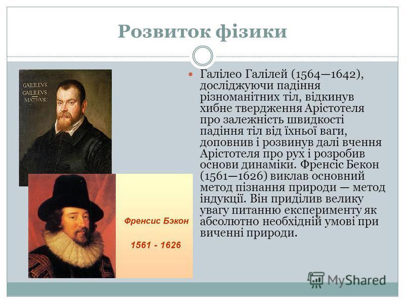 Розвиток фізики Галілео Галілей (15641642), досліджуючи падіння різноманітних тіл, відкинув хибне твердження Арістотеля про залежність швидкості падіння тіл від їхньої ваги, доповнив і розвинув далі вчення Арістотеля про рух і розробив основи динамік