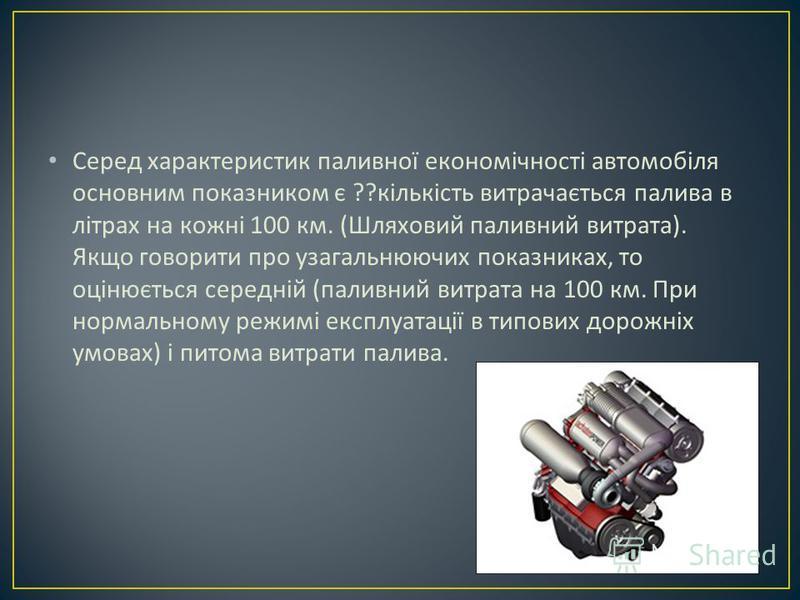 Серед характеристик паливної економічності автомобіля основним показником є ?? кількість витрачається палива в літрах на кожні 100 км. ( Шляховий паливний витрата ). Якщо говорити про узагальнюючих показниках, то оцінюється середній ( паливний витрат