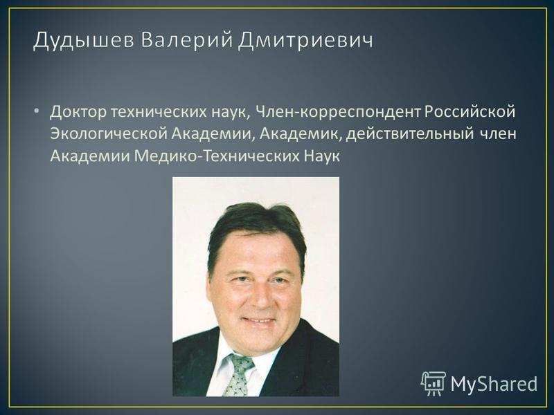 Доктор технических наук, Член - корреспондент Российской Экологической Академии, Академик, действительный член Академии Медико - Технических Наук