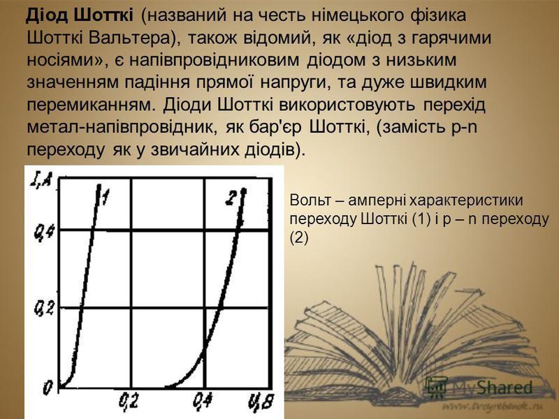 Діод Шотткі (названий на честь німецького фізика Шотткі Вальтера), також відомий, як «діод з гарячими носіями», є напівпровідниковим діодом з низьким значенням падіння прямої напруги, та дуже швидким перемиканням. Діоди Шотткі використовують перехід