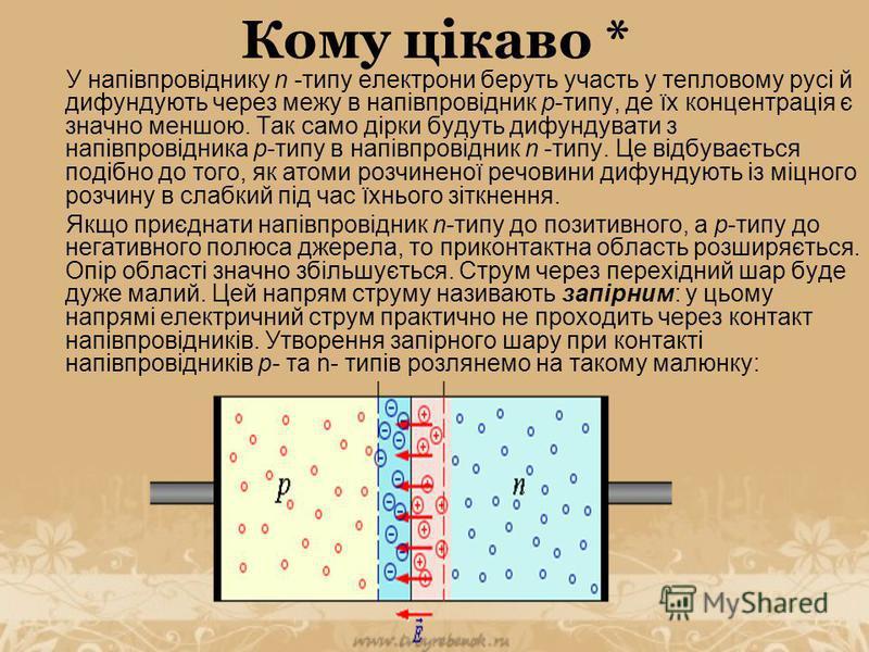 Кому цікаво * У напівпровіднику n -типу електрони беруть участь у тепловому русі й дифундують через межу в напівпровідник р-типу, де їх концентрація є значно меншою. Так само дірки будуть дифундувати з напівпровідника р-типу в напівпровідник n -типу.