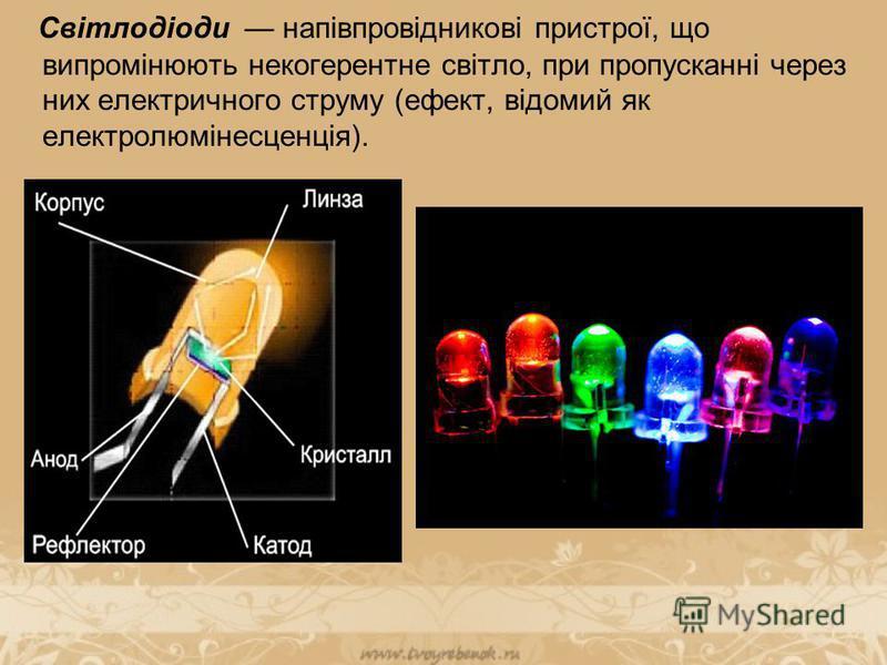 Світлодіоди напівпровідникові пристрої, що випромінюють некогерентне світло, при пропусканні через них електричного струму (ефект, відомий як електролюмінесценція).