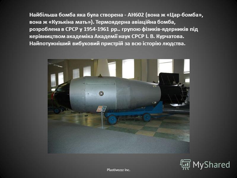 Найбільша бомба яка була створена - АН602 (вона ж «Цар-бомба», вона ж «Кузькіна мать»). Термоядерна авіаційна бомба, розроблена в СРСР у 1954-1961 рр.. групою фізиків-ядерників під керівництвом академіка Академії наук СРСР І. В. Курчатова. Найпотужні