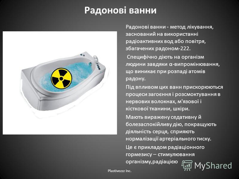 Радонові ванни Радонові ванни - метод лікування, заснований на використанні радіоактивних вод або повітря, збагачених радоном-222. Специфічно діють на організм людини завдяки α-випромінювання, що виникає при розпаді атомів радону. Під впливом цих ван
