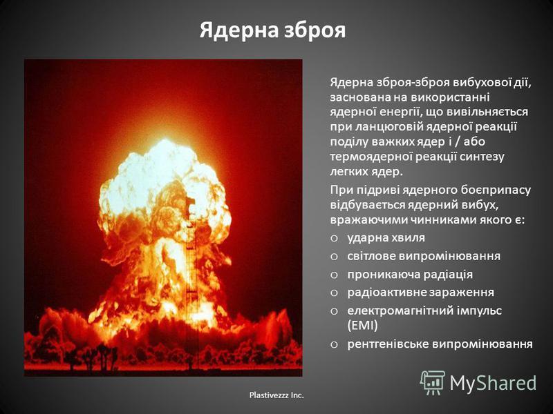 Ядерна зброя Ядерна зброя-зброя вибухової дії, заснована на використанні ядерної енергії, що вивільняється при ланцюговій ядерної реакції поділу важких ядер і / або термоядерної реакції синтезу легких ядер. При підриві ядерного боєприпасу відбуваєтьс