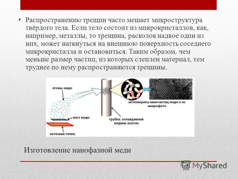 Изготовление нано фазной меди Распространению трещин часто мешает микроструктура твёрдого тела. Если тело состоит из микрокристаллов, как, например, металлы, то трещина, расколов надвое один из них, может наткнуться на внешнюю поверхность соседнего м