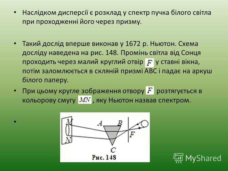 Наслідком дисперсії є розклад у спектр пучка білого світла при проходженні його через призму. Такий дослід вперше виконав у 1672 р. Ньютон. Схема досліду наведена на рис. 148. Промінь світла від Сонця проходить через малий круглий отвір у ставні вікн
