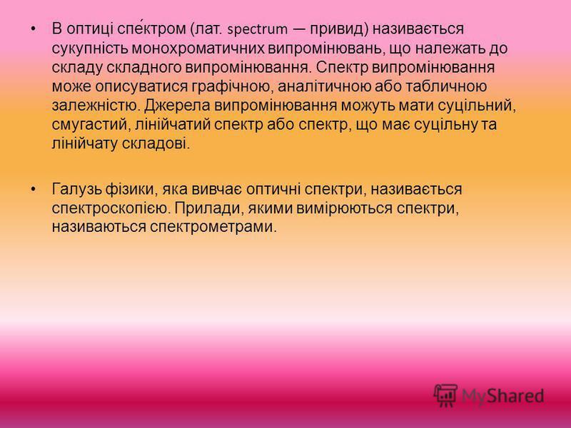 В оптиці спе́ктром (лат. spectrum привид) називається сукупність монохроматичних випромінювань, що належать до складу складного випромінювання. Спектр випромінювання може описуватися графічною, аналітичною або табличною залежністю. Джерела випромінюв