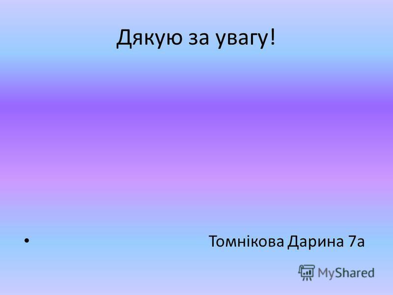 Дякую за увагу! Томнікова Дарина 7а
