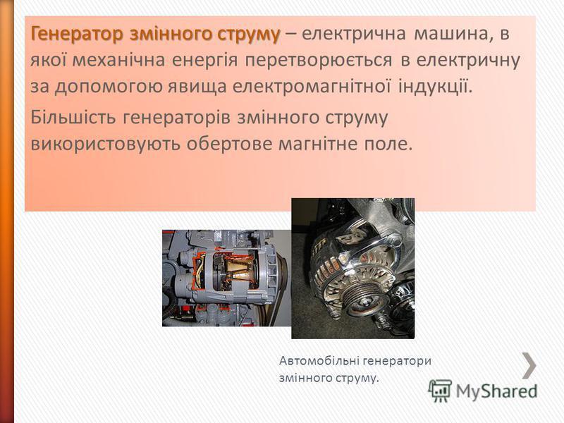 Генератор змінного струму Генератор змінного струму – електрична машина, в якої механічна енергія перетворюється в електричну за допомогою явища електромагнітної індукції. Більшість генераторів змінного струму використовують обертове магнітне поле. А