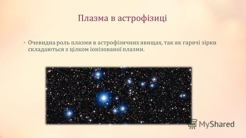 Плазма в астрофізиці Очевидна роль плазми в астрофізичних явищах, так як гарячі зірки складаються з цілком іонізованої плазми.