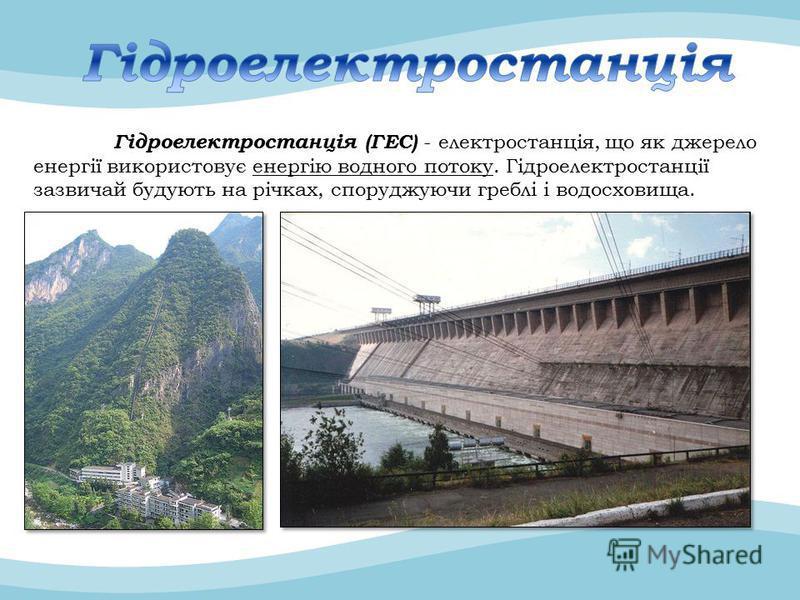 Гідроелектростанція (ГЕС) - електростанція, що як джерело енергії використовує енергію водного потоку. Гідроелектростанції зазвичай будують на річках, споруджуючи греблі і водосховища.
