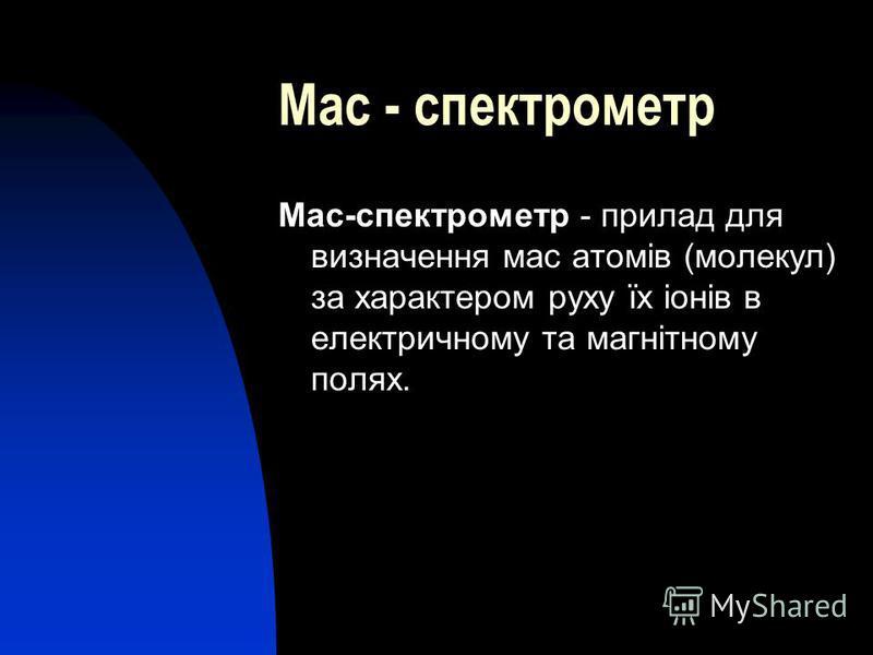 Мас - спектрометр Мас-спектрометр - прилад для визначення мас атомів (молекул) за характером руху їх іонів в електричному та магнітному полях.