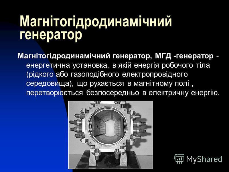 Магнітогідродинамічний генератор Магнітогідродинамічний генератор, МГД -генератор - енергетична установка, в якій енергія робочого тіла (рідкого або газоподібного електропровідного середовища), що рухається в магнітному полі, перетворюється безпосере