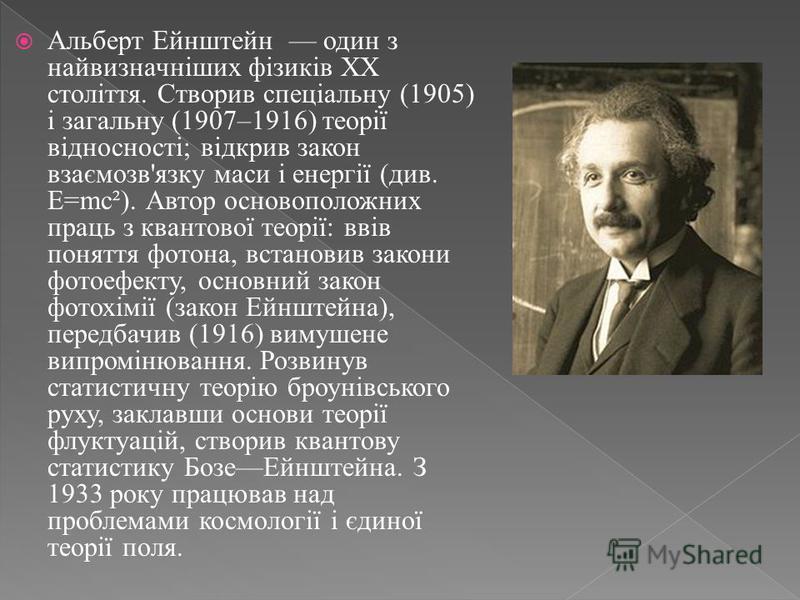 Альберт Ейнштейн один з найвизначніших фізиків XX століття. Створив спеціальну (1905) і загальну (1907–1916) теорії відносності; відкрив закон взаємозв'язку маси і енергії (див. E=mc²). Автор основоположних праць з квантової теорії: ввів поняття фото