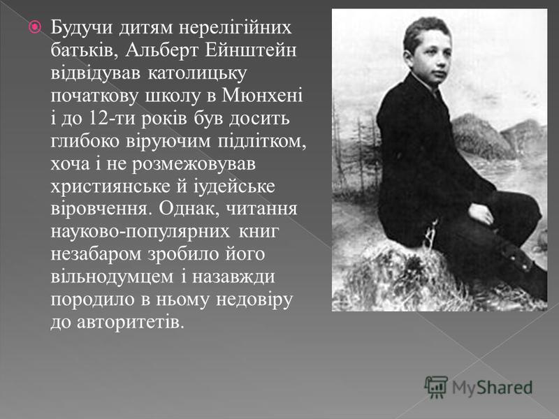 Будучи дитям нерелігійних батьків, Альберт Ейнштейн відвідував католицьку початкову школу в Мюнхені і до 12-ти років був досить глибоко віруючим підлітком, хоча і не розмежовував християнське й іудейське віровчення. Однак, читання науково-популярних