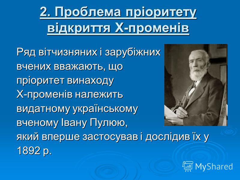 2. Проблема пріоритету відкриття Х-променів Ряд вітчизняних і зарубіжних вчених вважають, що пріоритет винаходу Х-променів належить видатному українському вченому Івану Пулюю, який вперше застосував і дослідив їх у 1892 р.