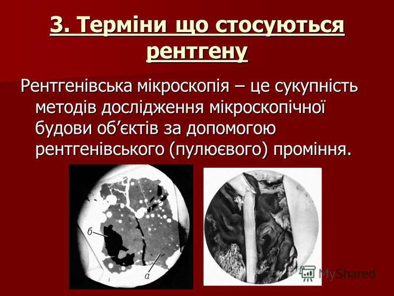 3. Терміни що стосуються рентгену Рентгенівська мікроскопія – це сукупність методів дослідження мікроскопічної будови обєктів за допомогою рентгенівського (пулюєвого) проміння.