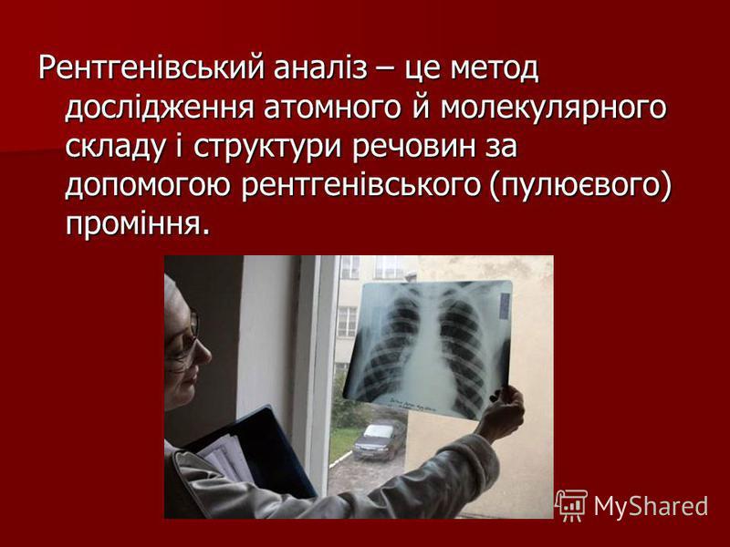 Рентгенівський аналіз – це метод дослідження атомного й молекулярного складу і структури речовин за допомогою рентгенівського (пулюєвого) проміння.