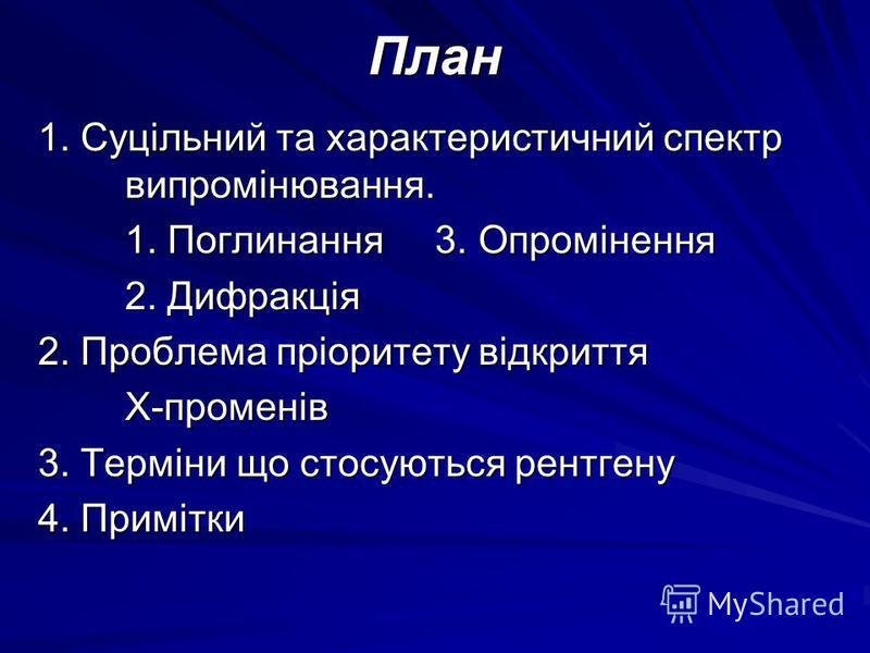 План 1. Суцільний та характеристичний спектр випромінювання. 1. Поглинання 3. Опромінення 2. Дифракція 2. Проблема пріоритету відкриття Х-променів 3. Терміни що стосуються рентгену 4. Примітки