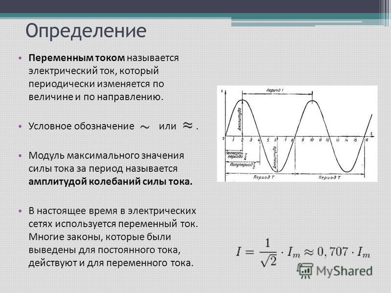Определение Переменным током называется электрический ток, который периодически изменяется по величине и по направлению. Условное обозначение или. Модуль максимального значения силы тока за период называется амплитудой колебаний силы тока. В настояще