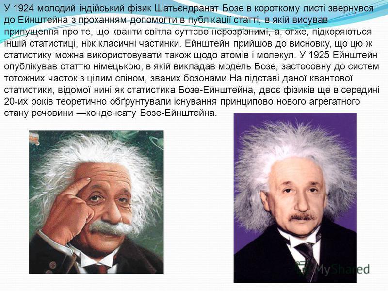 У 1924 молодий індійський фізик Шатьєндранат Бозе в короткому листі звернувся до Ейнштейна з проханням допомогти в публікації статті, в якій висував припущення про те, що кванти світла суттєво нерозрізнимі, а, отже, підкоряються іншій статистиці, ніж