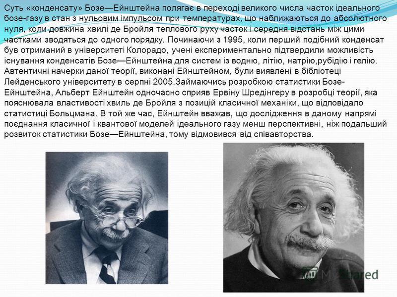 Суть «конденсату» БозеЕйнштейна полягає в переході великого числа часток ідеального бозе-газу в стан з нульовим імпульсом при температурах, що наближаються до абсолютного нуля, коли довжина хвилі де Бройля теплового руху часток і середня відстань між