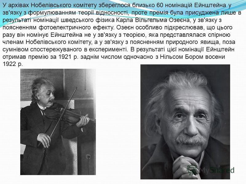 У архівах Нобелівського комітету збереглося близько 60 номінацій Ейнштейна у зв'язку з формулюванням теорії відносності, проте премія була присуджена лише в результаті номінації шведського фізика Карла Вільгельма Озеєна, у зв'язку з поясненням фотоел